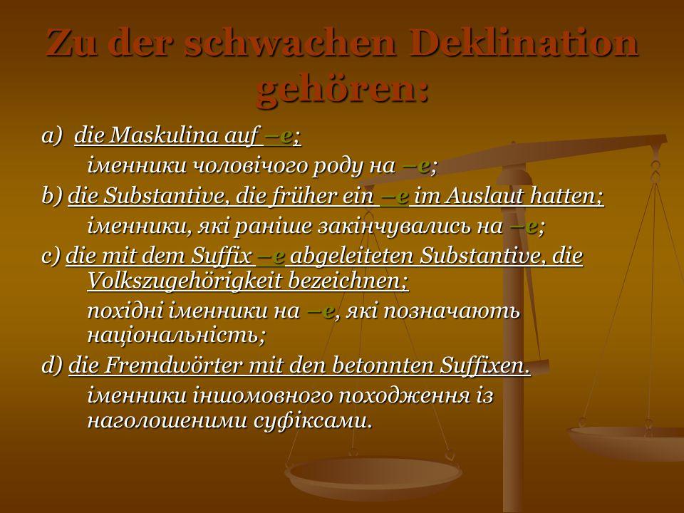 Zu der schwachen Deklination gehören: a) die Maskulina auf –e; іменники чоловічого роду на –е; b) die Substantive, die früher ein –e im Auslaut hatten