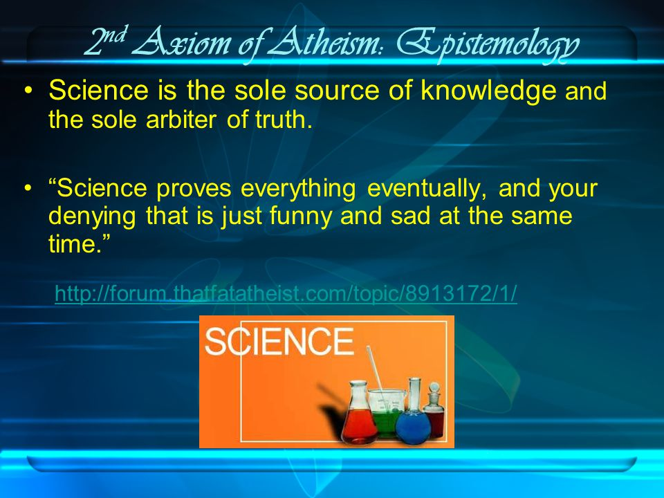 2 nd Axiom of Atheism: Epistemology Science is the sole source of knowledge and the sole arbiter of truth.