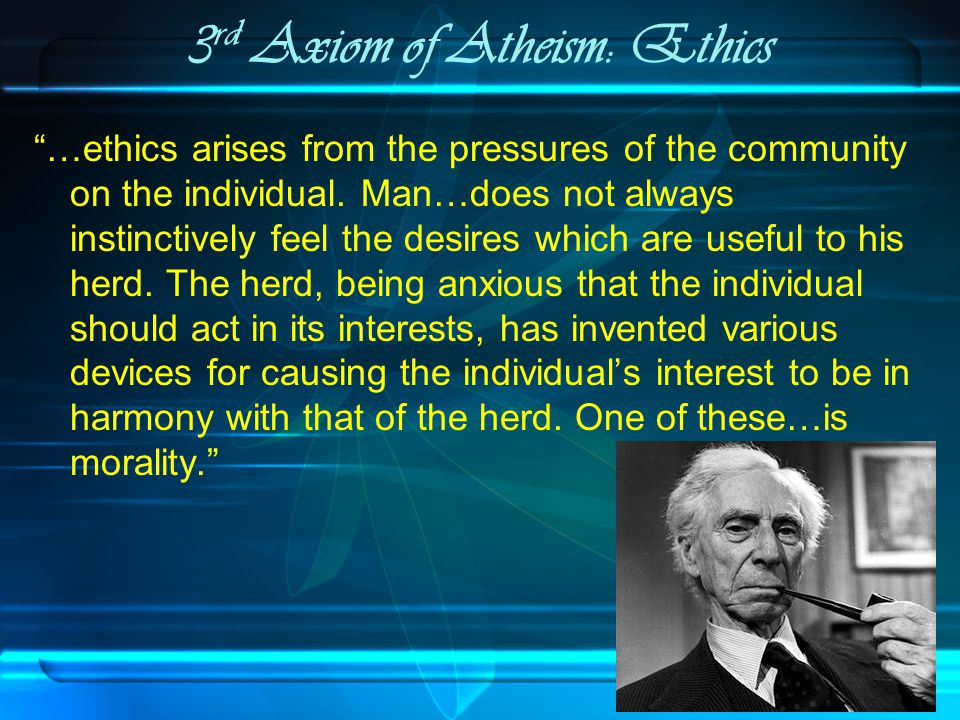 3 rd Axiom of Atheism: Ethics …ethics arises from the pressures of the community on the individual.