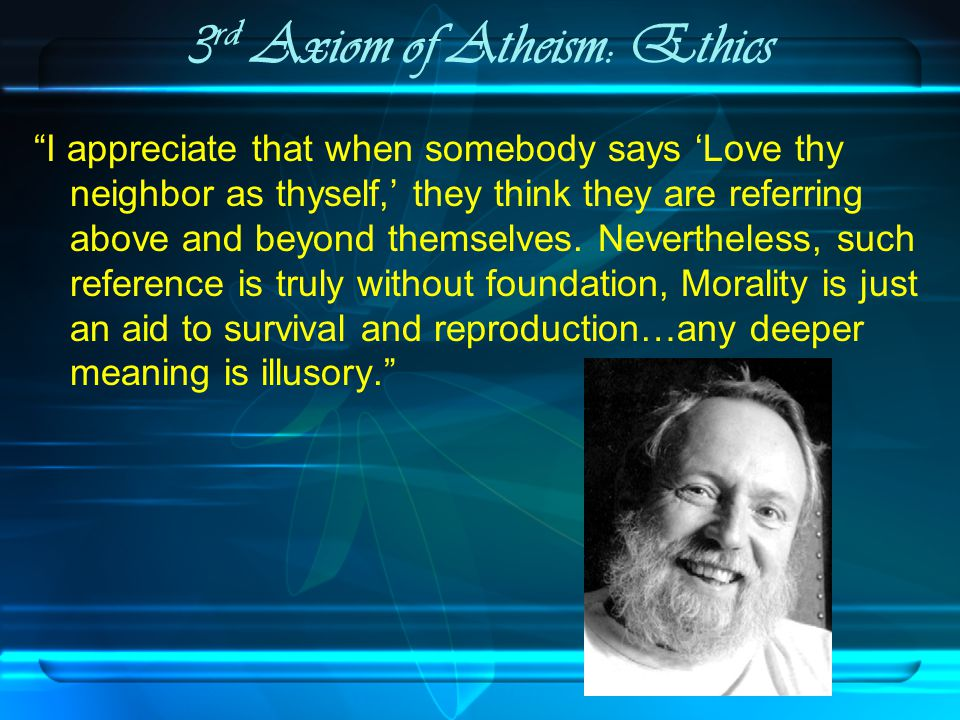 3 rd Axiom of Atheism: Ethics I appreciate that when somebody says 'Love thy neighbor as thyself,' they think they are referring above and beyond themselves.