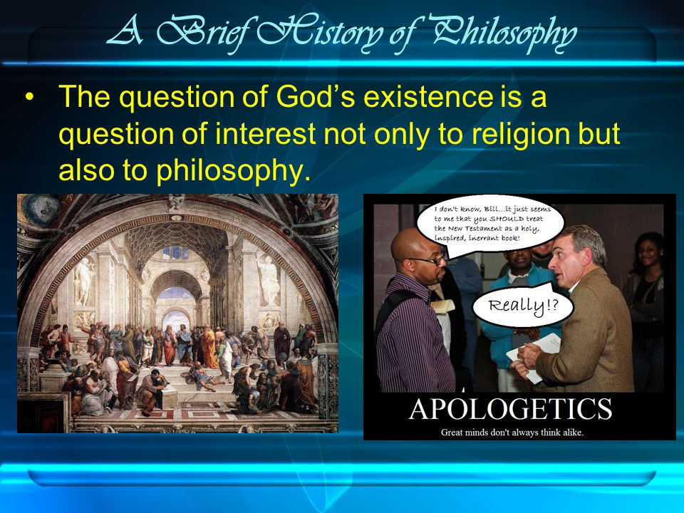 A Brief History of Philosophy The question of God's existence is a question of interest not only to religion but also to philosophy.