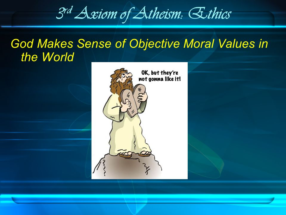 3 rd Axiom of Atheism: Ethics God Makes Sense of Objective Moral Values in the World