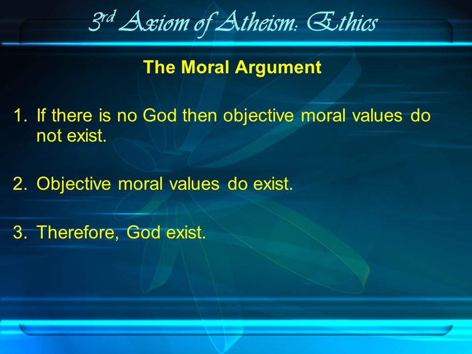 3 rd Axiom of Atheism: Ethics The Moral Argument 1.If there is no God then objective moral values do not exist.