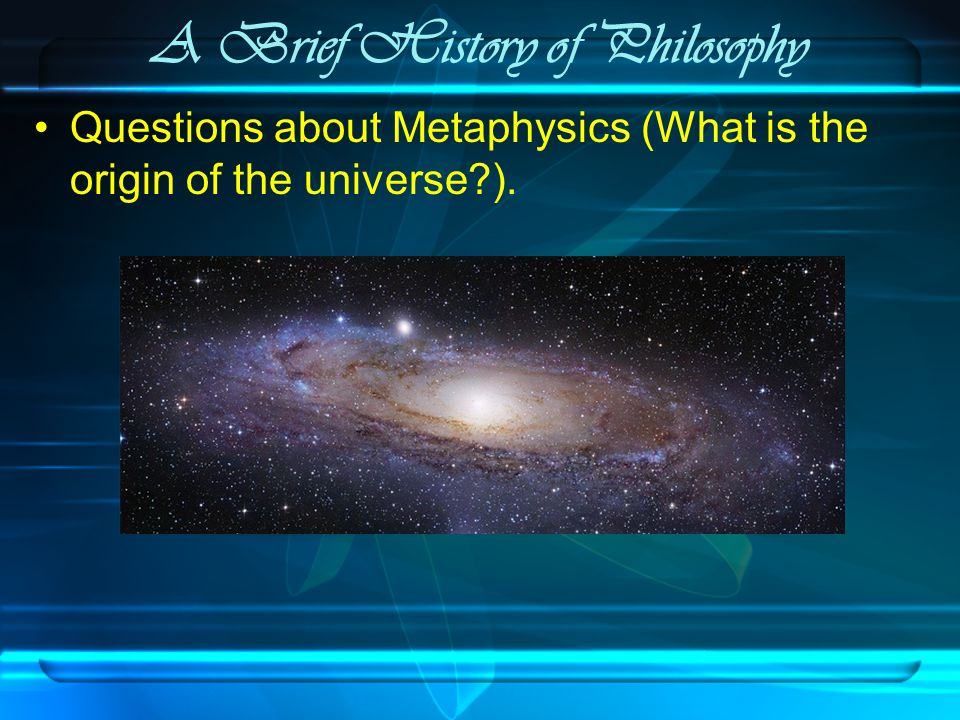 A Brief History of Philosophy Questions about Metaphysics (What is the origin of the universe ).