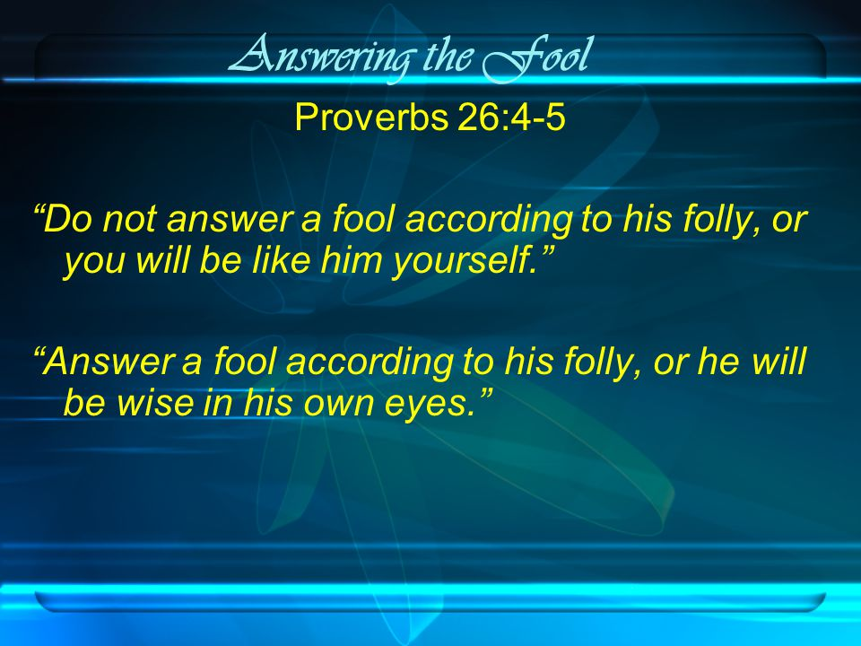 Answering the Fool Proverbs 26:4-5 Do not answer a fool according to his folly, or you will be like him yourself. Answer a fool according to his folly, or he will be wise in his own eyes.