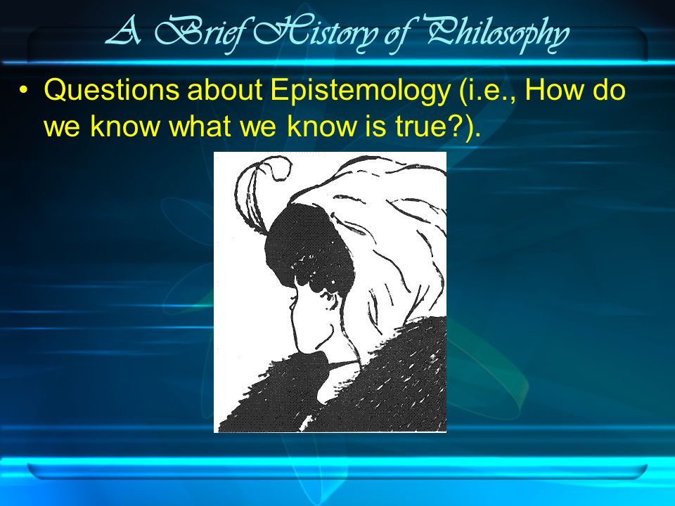 A Brief History of Philosophy Questions about Epistemology (i.e., How do we know what we know is true ).