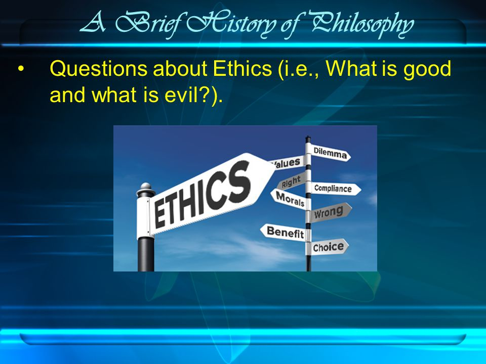 A Brief History of Philosophy Questions about Ethics (i.e., What is good and what is evil ).
