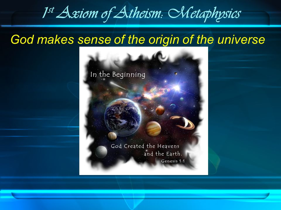 1 st Axiom of Atheism: Metaphysics The Cosmological Argument 1.Whatever begin to exist has a cause.