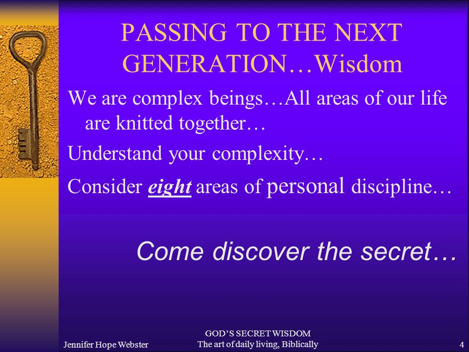 Jennifer Hope Webster GOD'S SECRET WISDOM The art of daily living, Biblically4 PASSING TO THE NEXT GENERATION…Wisdom We are complex beings…All areas of our life are knitted together… Understand your complexity… Consider eight areas of personal discipline… Come discover the secret…
