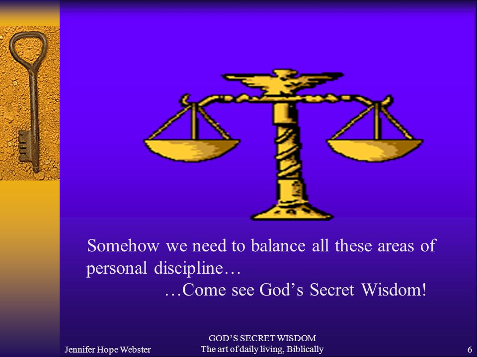 Jennifer Hope Webster GOD'S SECRET WISDOM The art of daily living, Biblically6 Somehow we need to balance all these areas of personal discipline… …Come see God's Secret Wisdom!