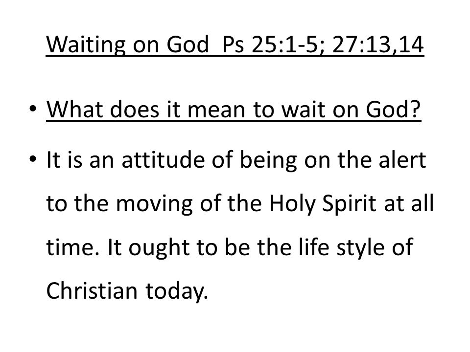 Waiting on God Ps 25:1-5; 27:13,14 What does it mean to wait on God.
