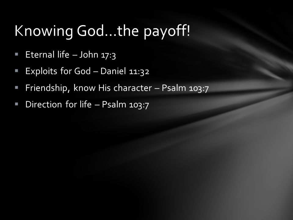  Eternal life – John 17:3  Exploits for God – Daniel 11:32  Friendship, know His character – Psalm 103:7  Direction for life – Psalm 103:7 Knowing God…the payoff!