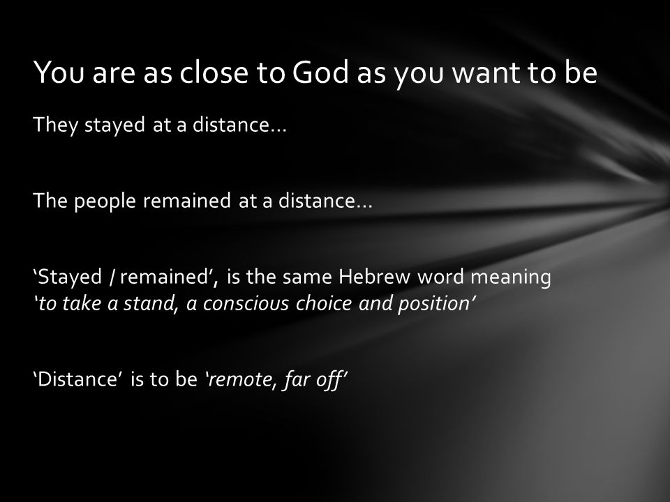They stayed at a distance… The people remained at a distance… 'Stayed / remained', is the same Hebrew word meaning 'to take a stand, a conscious choice and position' 'Distance' is to be 'remote, far off' You are as close to God as you want to be