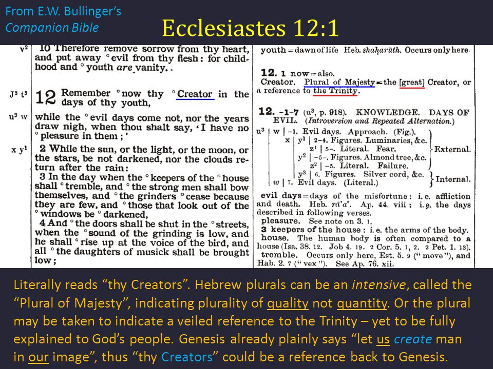 "Ecclesiastes 12:1 Literally reads ""thy Creators"". Hebrew plurals can be an intensive, called the ""Plural of Majesty"", indicating plurality of quality"