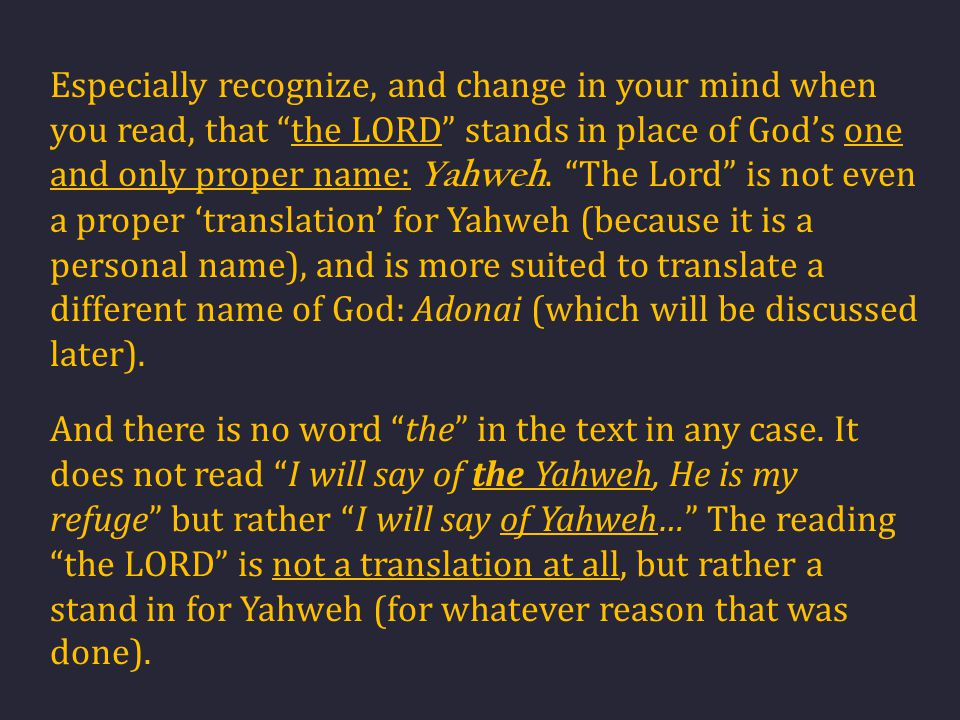 "Especially recognize, and change in your mind when you read, that ""the LORD"" stands in place of God's one and only proper name: Yahweh. ""The Lord"" is"