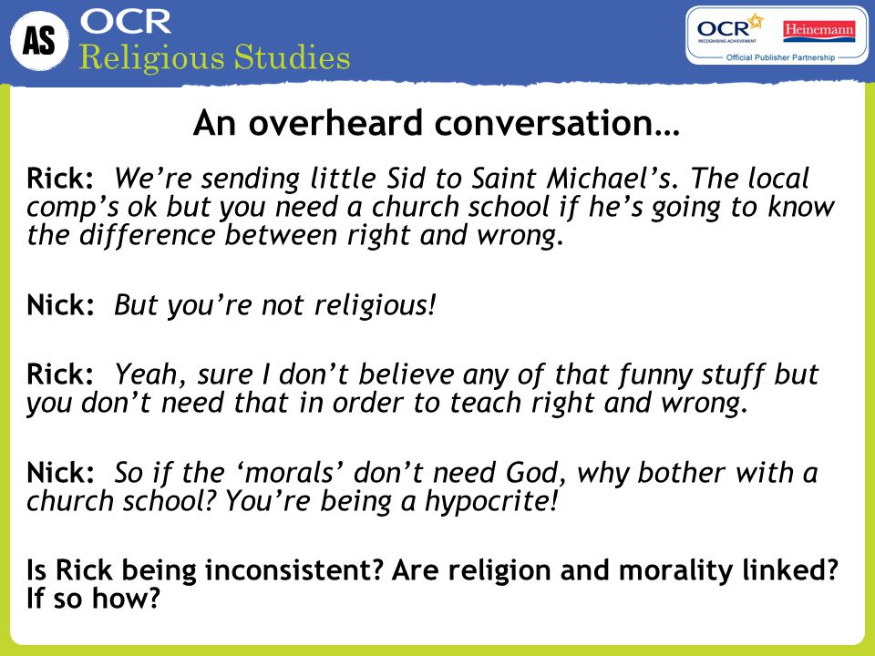 Religious Studies An overheard conversation… Rick:We're sending little Sid to Saint Michael's. The local comp's ok but you need a church school if he'