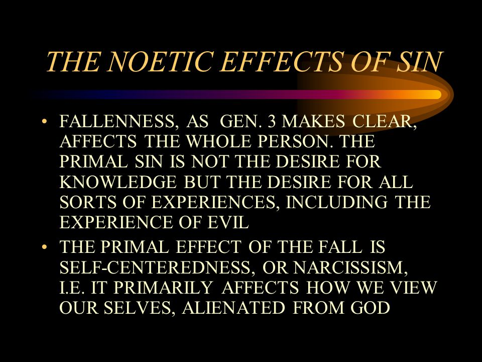 THE NOETIC EFFECTS OF SIN FALLENNESS, AS GEN. 3 MAKES CLEAR, AFFECTS THE WHOLE PERSON.