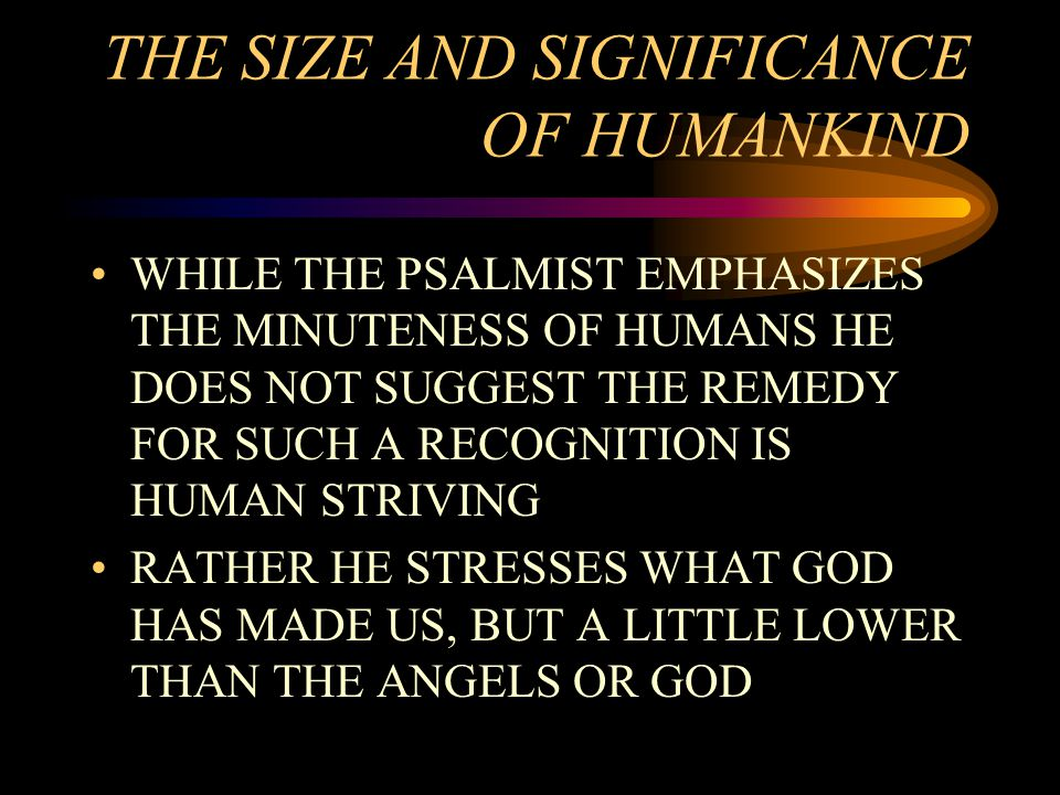 THE SIZE AND SIGNIFICANCE OF HUMANKIND WHILE THE PSALMIST EMPHASIZES THE MINUTENESS OF HUMANS HE DOES NOT SUGGEST THE REMEDY FOR SUCH A RECOGNITION IS HUMAN STRIVING RATHER HE STRESSES WHAT GOD HAS MADE US, BUT A LITTLE LOWER THAN THE ANGELS OR GOD