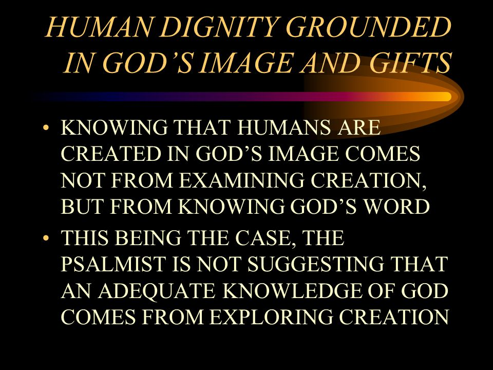 HUMAN DIGNITY GROUNDED IN GOD'S IMAGE AND GIFTS KNOWING THAT HUMANS ARE CREATED IN GOD'S IMAGE COMES NOT FROM EXAMINING CREATION, BUT FROM KNOWING GOD'S WORD THIS BEING THE CASE, THE PSALMIST IS NOT SUGGESTING THAT AN ADEQUATE KNOWLEDGE OF GOD COMES FROM EXPLORING CREATION