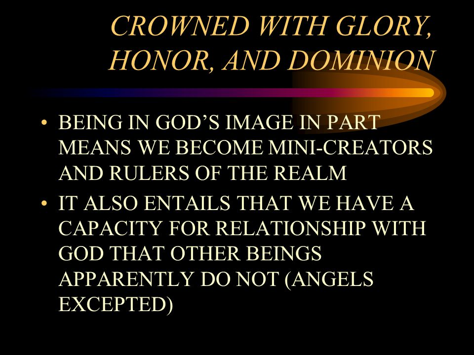 CROWNED WITH GLORY, HONOR, AND DOMINION BEING IN GOD'S IMAGE IN PART MEANS WE BECOME MINI-CREATORS AND RULERS OF THE REALM IT ALSO ENTAILS THAT WE HAVE A CAPACITY FOR RELATIONSHIP WITH GOD THAT OTHER BEINGS APPARENTLY DO NOT (ANGELS EXCEPTED)