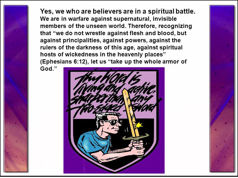 Yes, we who are believers are in a spiritual battle. We are in warfare against supernatural, invisible members of the unseen world. Therefore, recogni