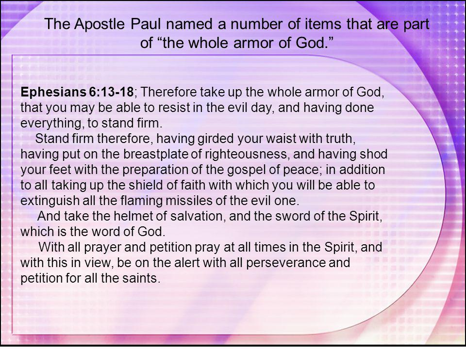 """The Apostle Paul named a number of items that are part of """"the whole armor of God."""" Ephesians 6:13-18; Therefore take up the whole armor of God, that"""