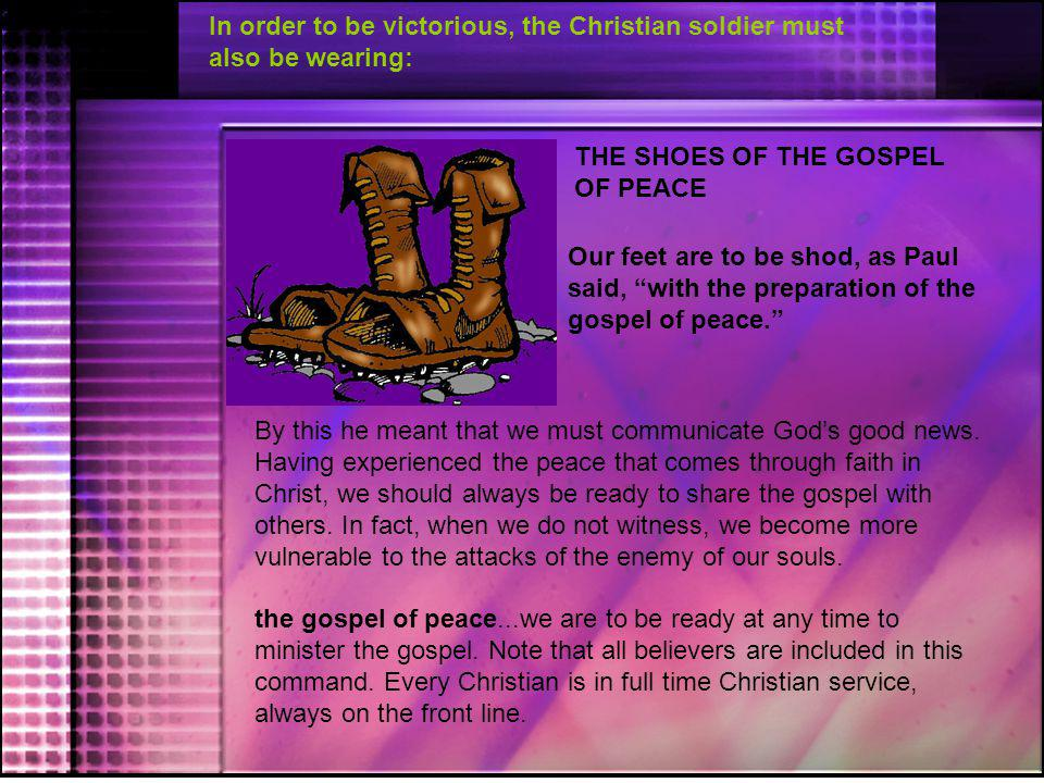 """In order to be victorious, the Christian soldier must also be wearing: THE SHOES OF THE GOSPEL OF PEACE Our feet are to be shod, as Paul said, """"with t"""