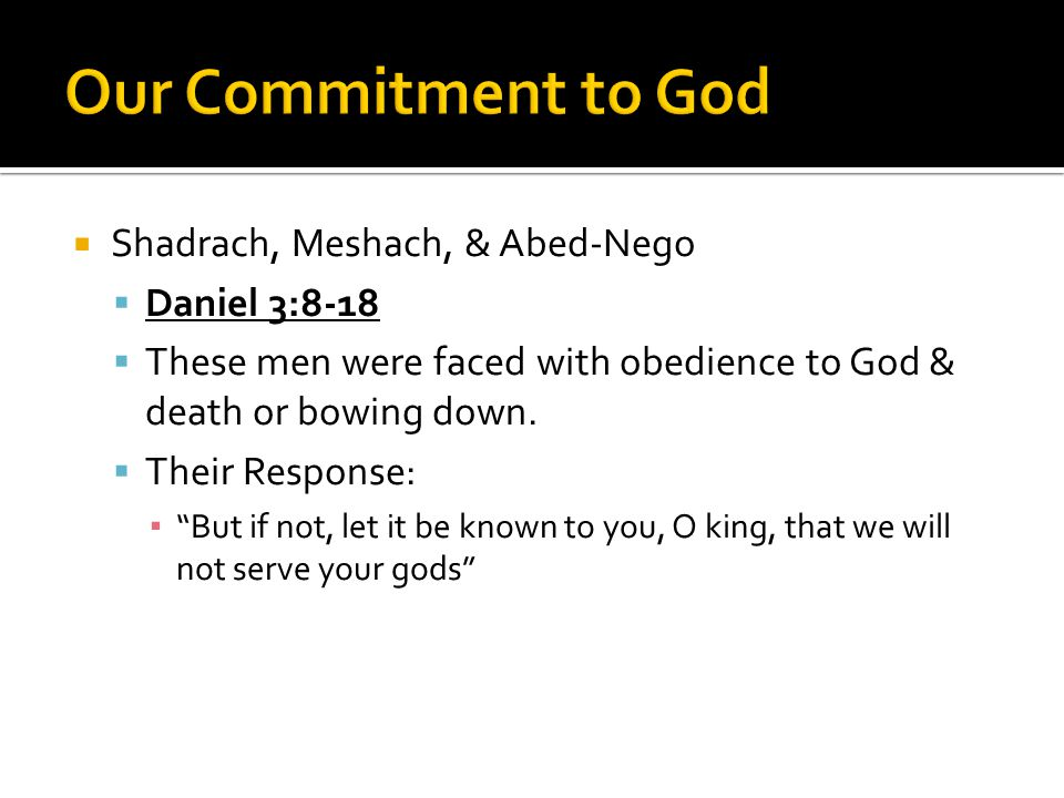  Shadrach, Meshach, & Abed-Nego  Daniel 3:8-18  These men were faced with obedience to God & death or bowing down.