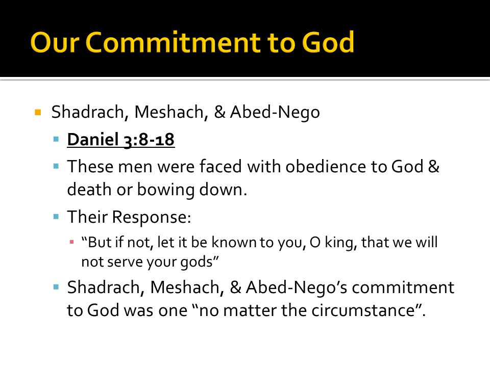 """ Shadrach, Meshach, & Abed-Nego  Daniel 3:8-18  These men were faced with obedience to God & death or bowing down.  Their Response: ▪ """"But if not,"""