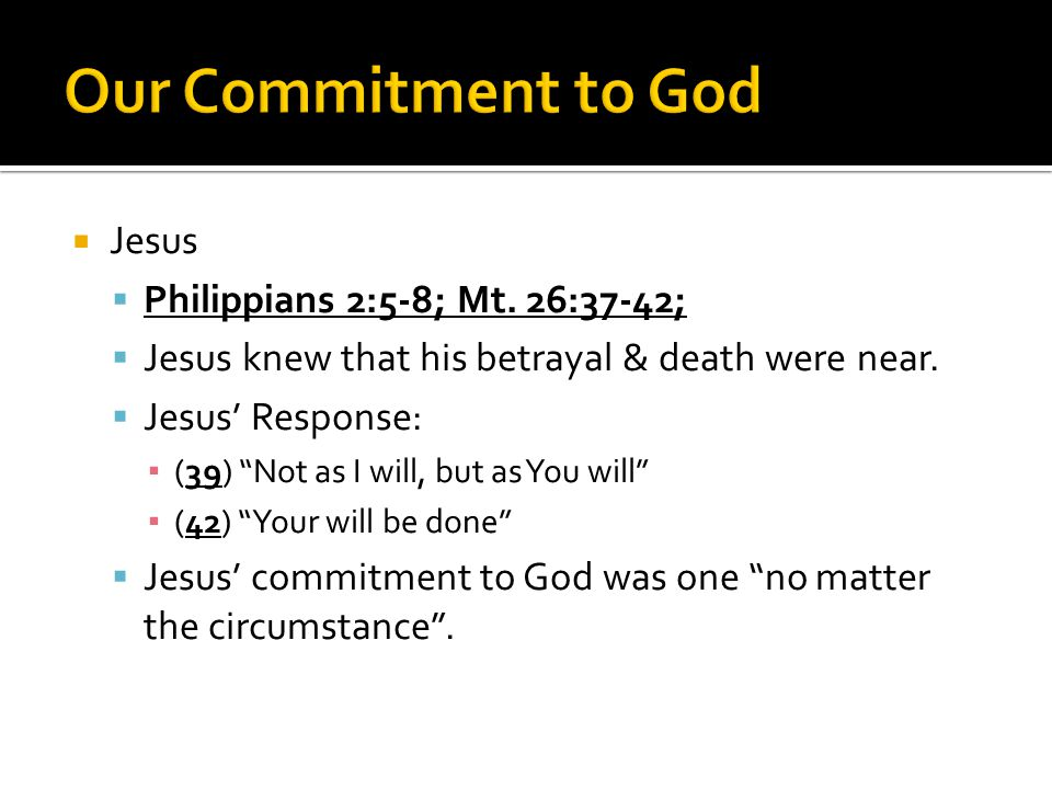""" Jesus  Philippians 2:5-8; Mt. 26:37-42;  Jesus knew that his betrayal & death were near.  Jesus' Response: ▪ (39) """"Not as I will, but as You will"""