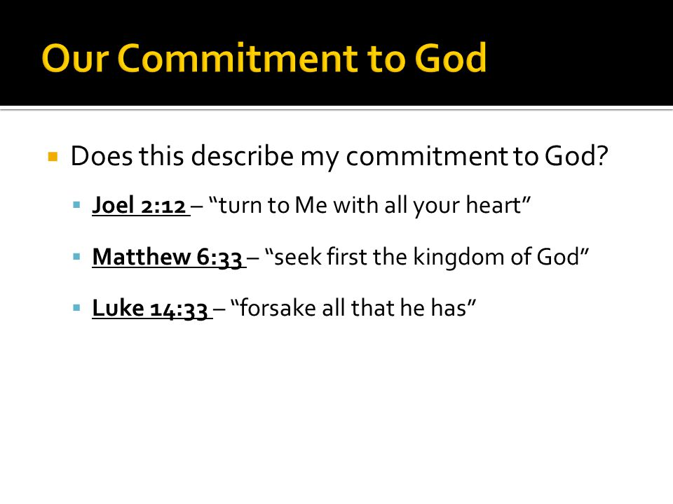 """ Does this describe my commitment to God?  Joel 2:12 – """"turn to Me with all your heart""""  Matthew 6:33 – """"seek first the kingdom of God""""  Luke 14:3"""