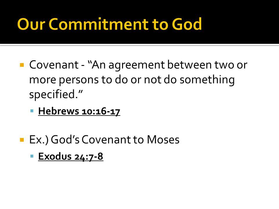  Covenant - An agreement between two or more persons to do or not do something specified.  Hebrews 10:16-17  Ex.) God's Covenant to Moses  Exodus 24:7-8