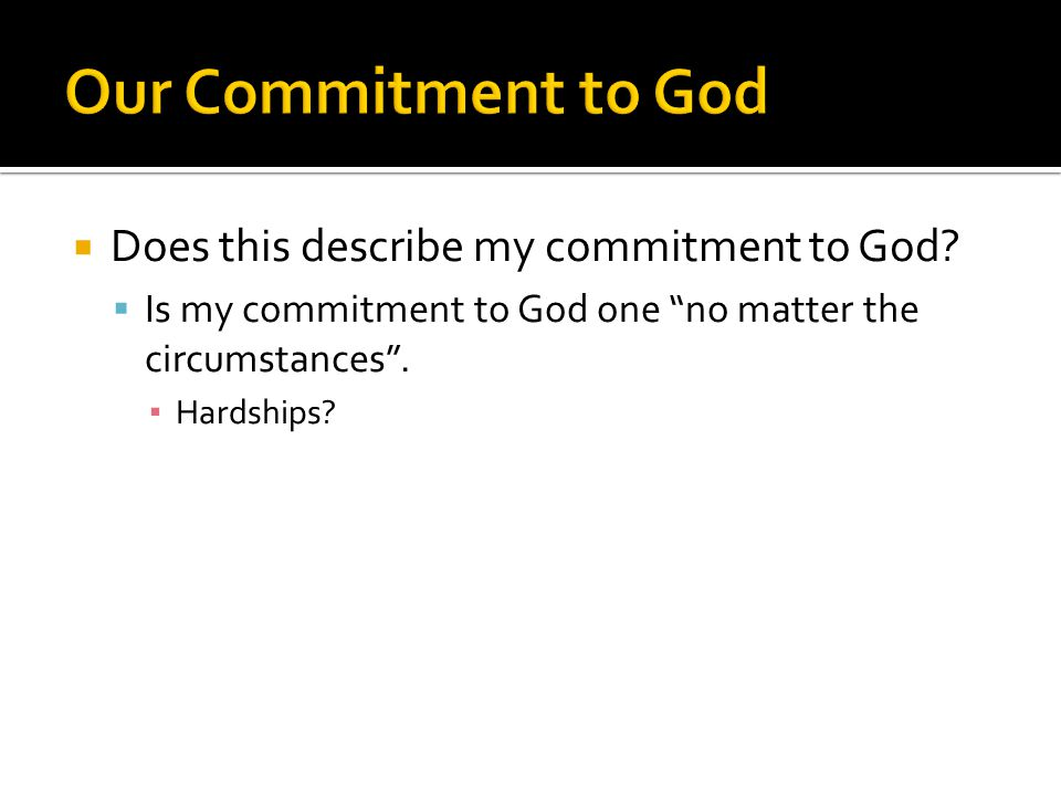 """ Does this describe my commitment to God?  Is my commitment to God one """"no matter the circumstances"""". ▪ Hardships?"""