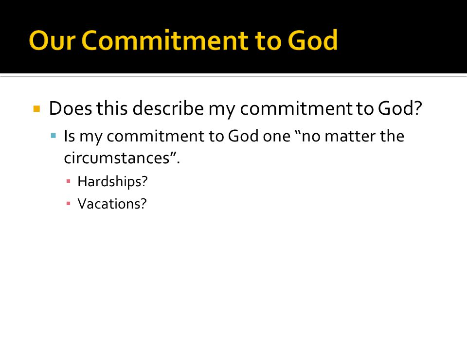 """ Does this describe my commitment to God?  Is my commitment to God one """"no matter the circumstances"""". ▪ Hardships? ▪ Vacations?"""