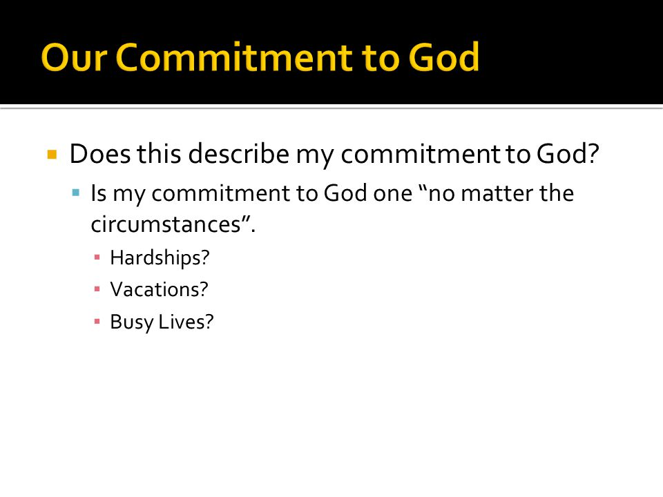 """ Does this describe my commitment to God?  Is my commitment to God one """"no matter the circumstances"""". ▪ Hardships? ▪ Vacations? ▪ Busy Lives?"""