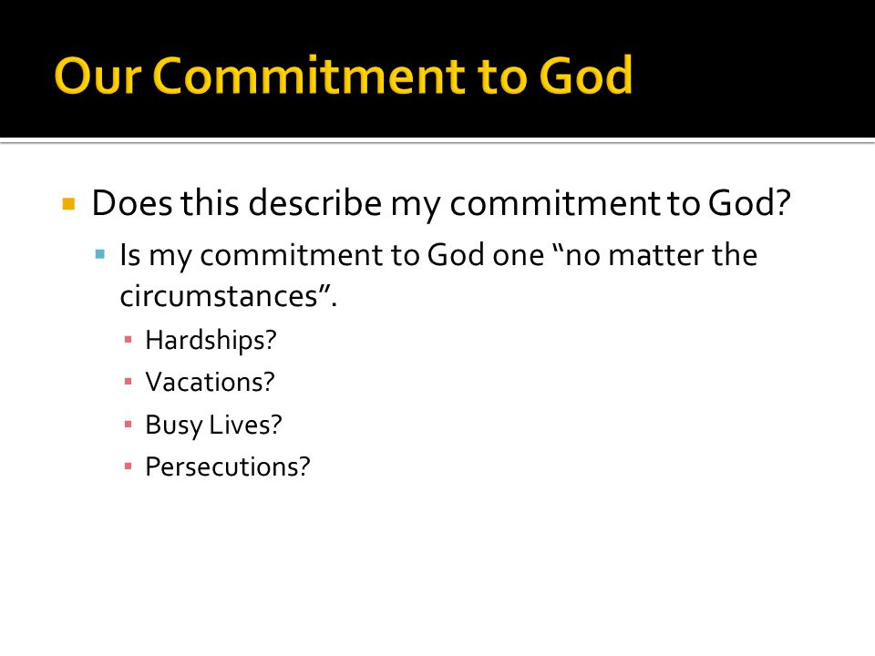""" Does this describe my commitment to God?  Is my commitment to God one """"no matter the circumstances"""". ▪ Hardships? ▪ Vacations? ▪ Busy Lives? ▪ Pers"""