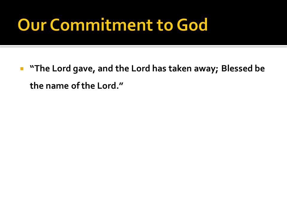  The Lord gave, and the Lord has taken away; Blessed be the name of the Lord.