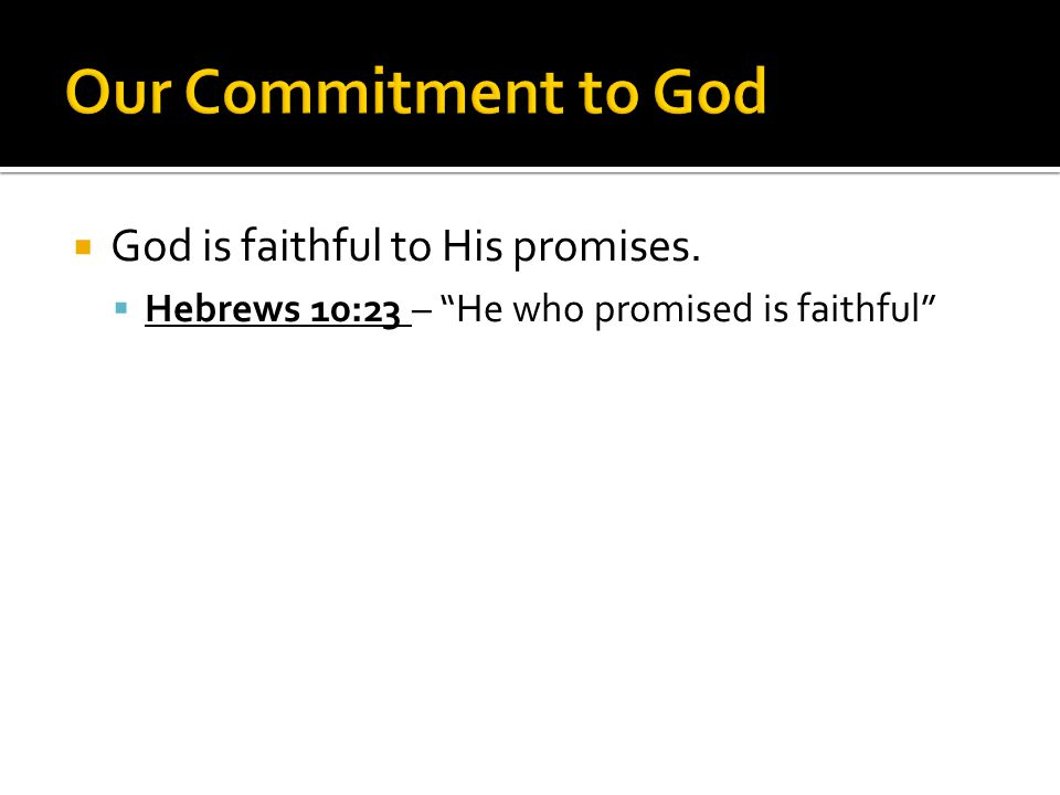  God is faithful to His promises.  Hebrews 10:23 – He who promised is faithful
