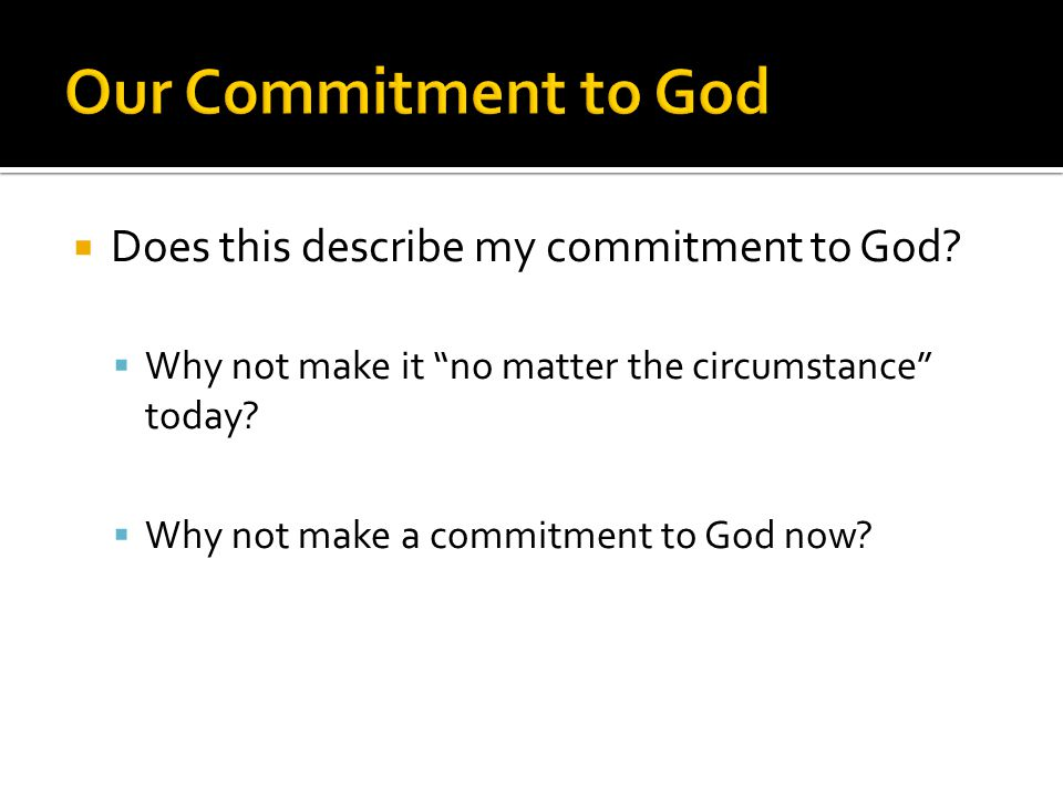  Why not make it no matter the circumstance today?  Why not make a commitment to God now?
