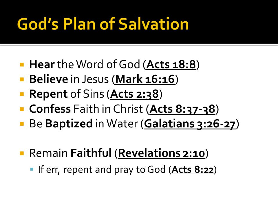  Hear the Word of God (Acts 18:8)  Believe in Jesus (Mark 16:16)  Repent of Sins (Acts 2:38)  Confess Faith in Christ (Acts 8:37-38)  Be Baptized in Water (Galatians 3:26-27)  Remain Faithful (Revelations 2:10)  If err, repent and pray to God (Acts 8:22)