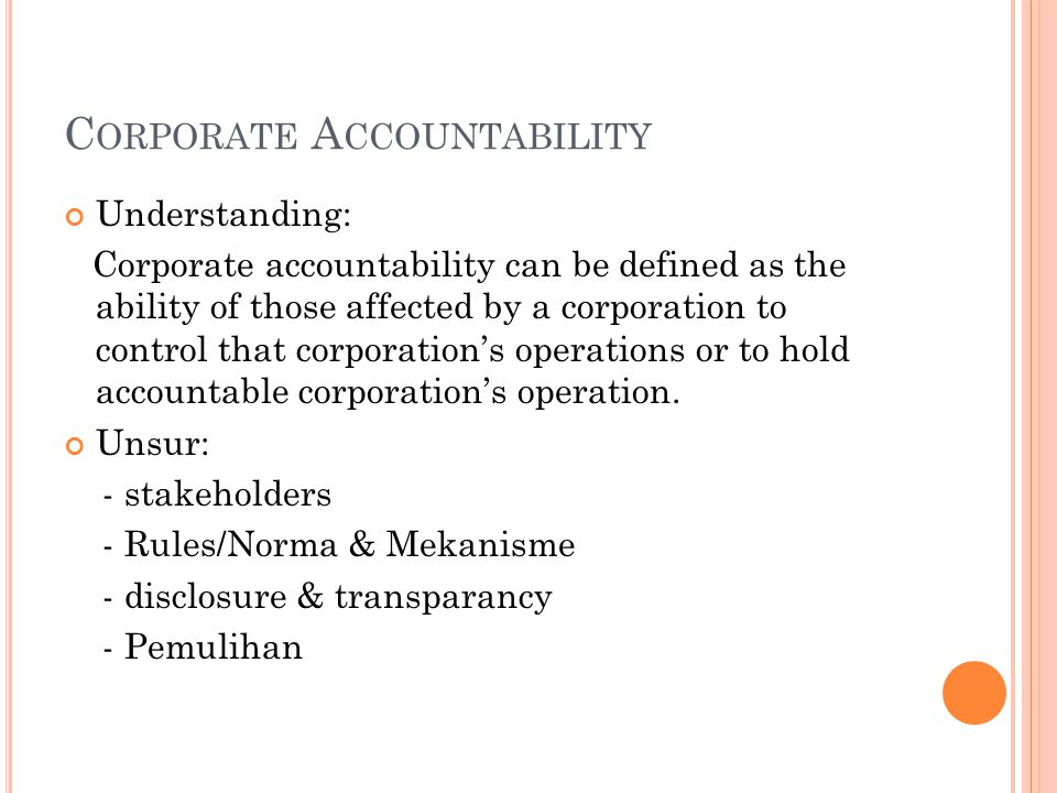 C ORPORATE A CCOUNTABILITY Understanding: Corporate accountability can be defined as the ability of those affected by a corporation to control that co