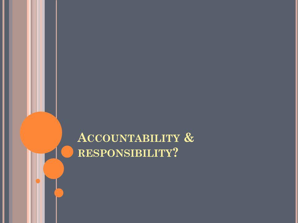 A CCOUNTABILITY & RESPONSIBILITY ?