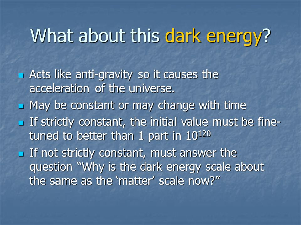 What about this dark energy. Acts like anti-gravity so it causes the acceleration of the universe.