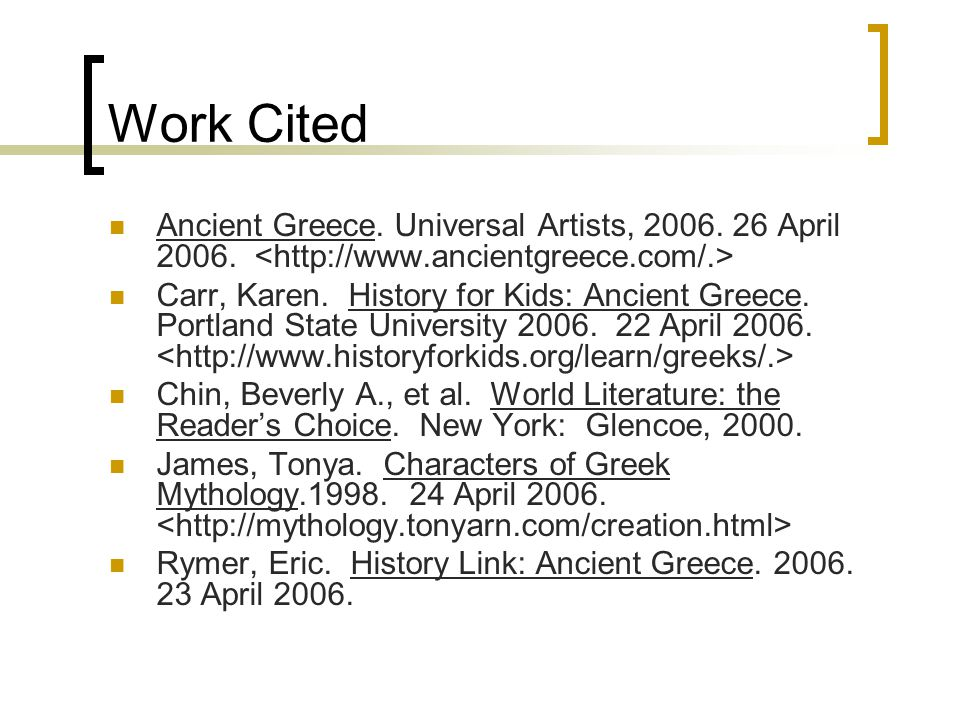 Work Cited Ancient Greece. Universal Artists, 2006. 26 April 2006. Carr, Karen. History for Kids: Ancient Greece. Portland State University 2006. 22 A