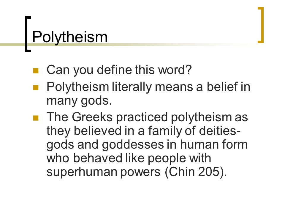 Polytheism Can you define this word? Polytheism literally means a belief in many gods. The Greeks practiced polytheism as they believed in a family of