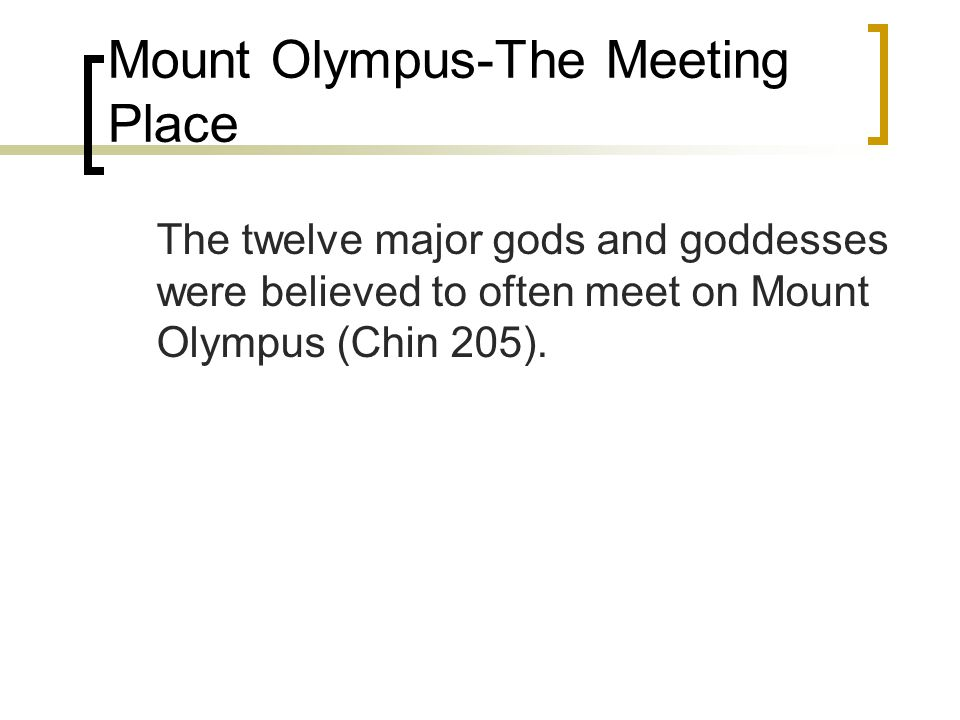 Mount Olympus-The Meeting Place The twelve major gods and goddesses were believed to often meet on Mount Olympus (Chin 205).