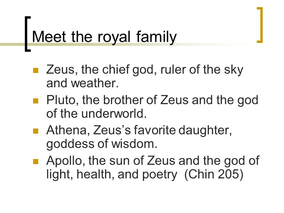 Meet the royal family Zeus, the chief god, ruler of the sky and weather. Pluto, the brother of Zeus and the god of the underworld. Athena, Zeus's favo