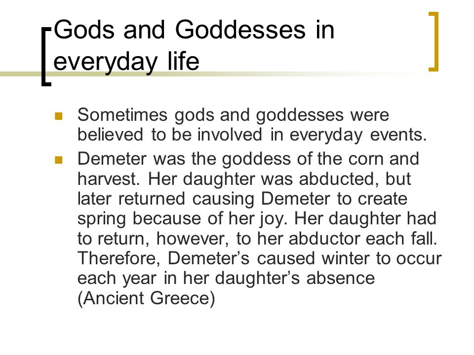 Gods and Goddesses in everyday life Sometimes gods and goddesses were believed to be involved in everyday events. Demeter was the goddess of the corn