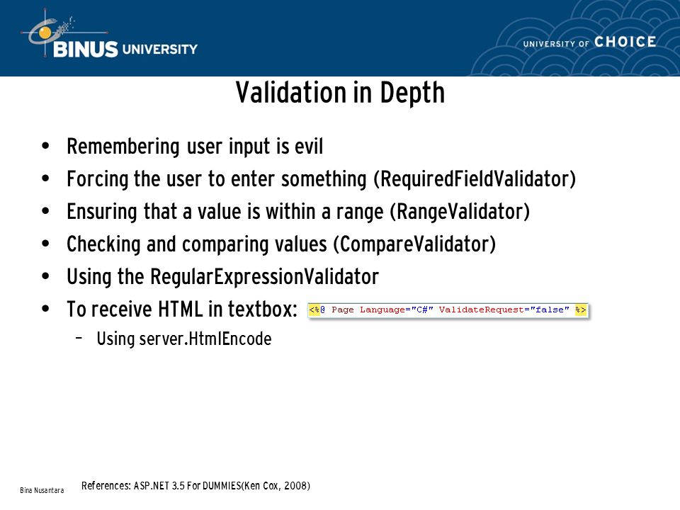 Validation in Depth Remembering user input is evil Forcing the user to enter something (RequiredFieldValidator) Ensuring that a value is within a range (RangeValidator) Checking and comparing values (CompareValidator) Using the RegularExpressionValidator To receive HTML in textbox: – Using server.HtmlEncode Bina Nusantara References: ASP.NET 3.5 For DUMMIES(Ken Cox, 2008)
