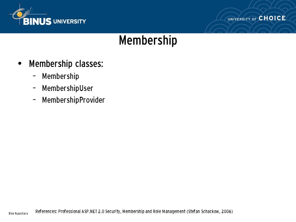 Membership Membership classes: – Membership – MembershipUser – MembershipProvider Bina Nusantara References: Professional ASP.NET 2.0 Security, Membership and Role Management (Stefan Schackow, 2006)